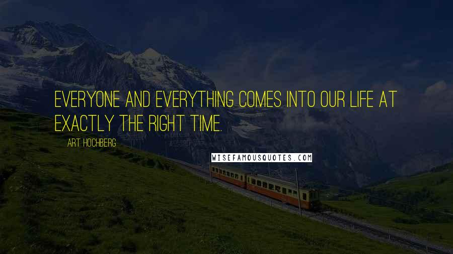 Art Hochberg quotes: Everyone and everything comes into our life at exactly the right time.