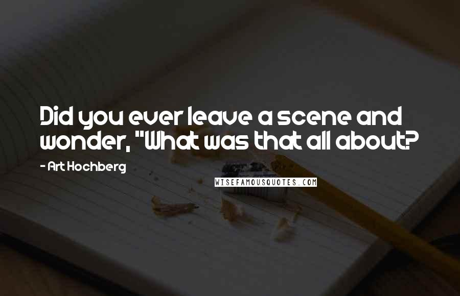 """Art Hochberg quotes: Did you ever leave a scene and wonder, """"What was that all about?"""