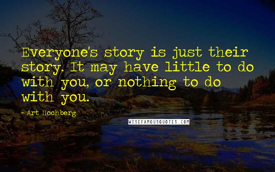 Art Hochberg quotes: Everyone's story is just their story. It may have little to do with you, or nothing to do with you.