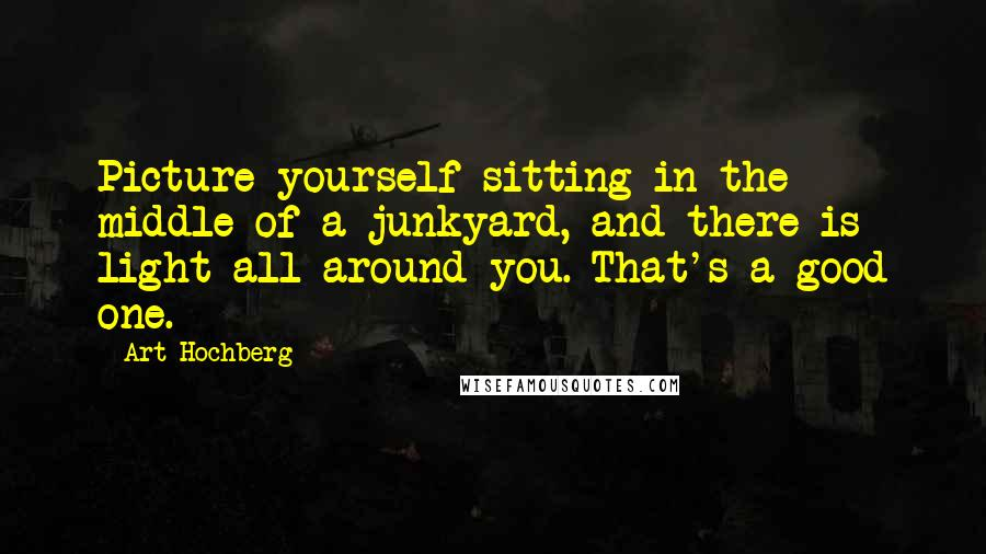 Art Hochberg quotes: Picture yourself sitting in the middle of a junkyard, and there is light all around you. That's a good one.