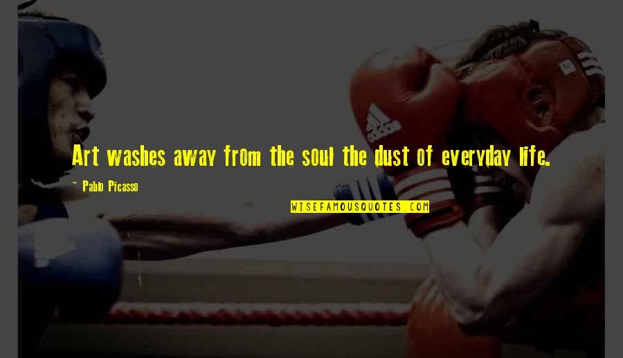 Art In Everyday Life Quotes By Pablo Picasso: Art washes away from the soul the dust