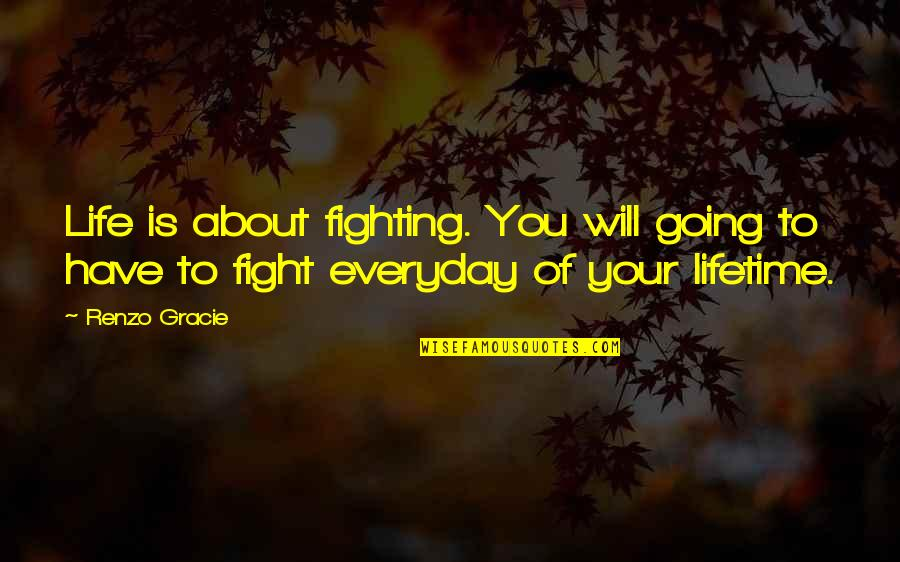 Art In Everyday Life Quotes By Renzo Gracie: Life is about fighting. You will going to