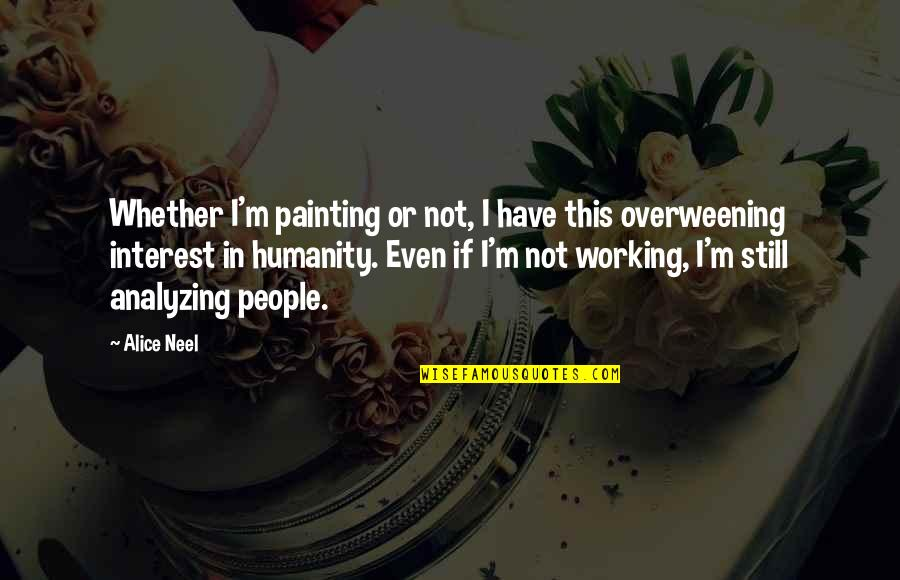 Art In Quotes By Alice Neel: Whether I'm painting or not, I have this
