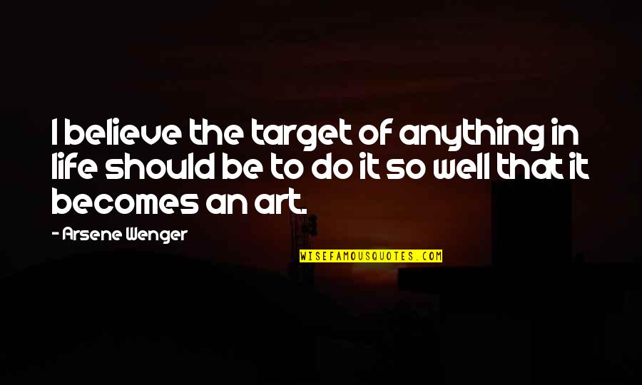 Art In Quotes By Arsene Wenger: I believe the target of anything in life