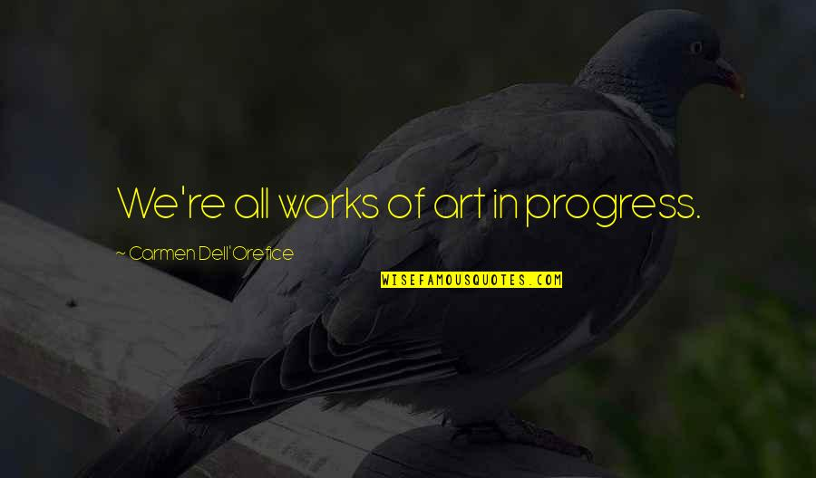 Art In Quotes By Carmen Dell'Orefice: We're all works of art in progress.