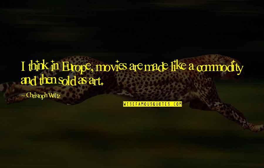 Art In Quotes By Christoph Waltz: I think in Europe, movies are made like
