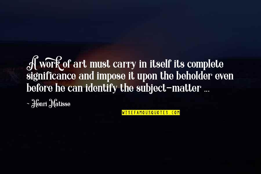Art In Quotes By Henri Matisse: A work of art must carry in itself