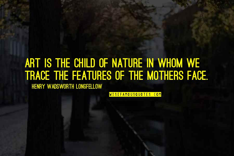 Art In Quotes By Henry Wadsworth Longfellow: Art is the child of nature in whom