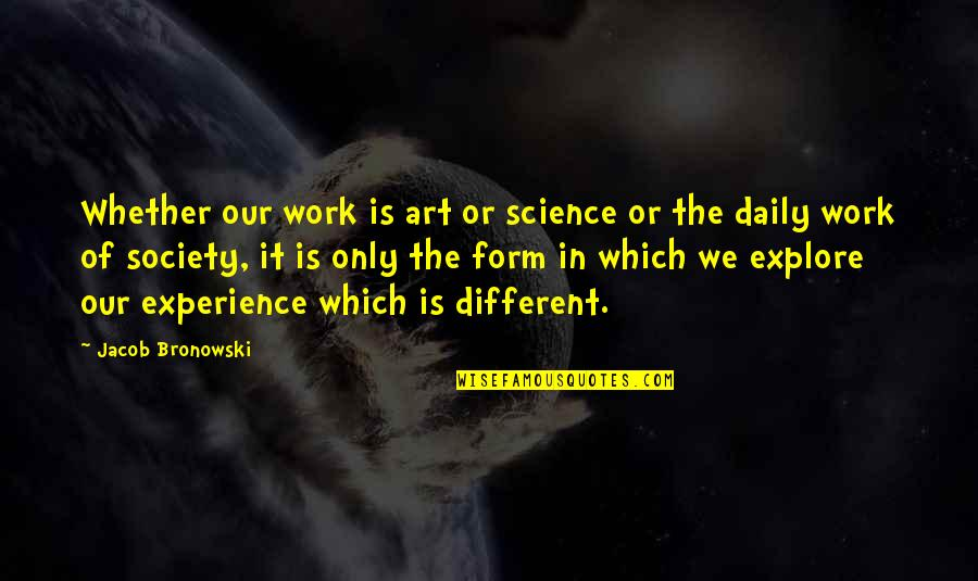 Art In Quotes By Jacob Bronowski: Whether our work is art or science or