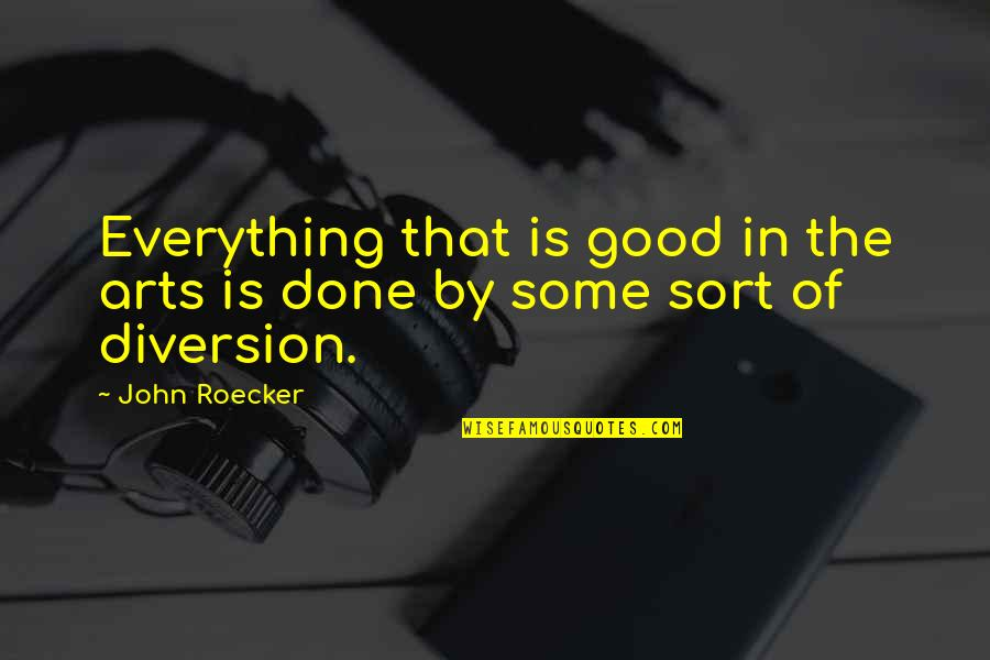 Art In Quotes By John Roecker: Everything that is good in the arts is