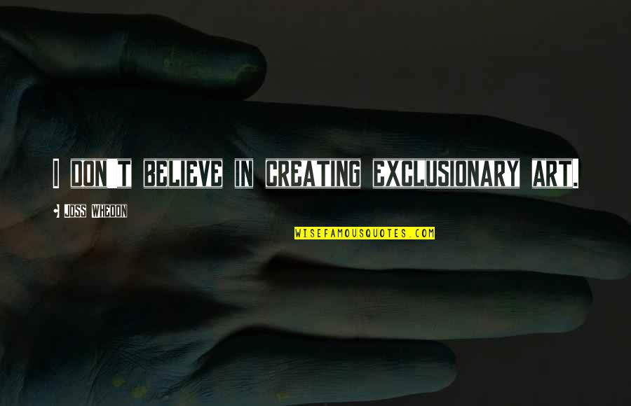 Art In Quotes By Joss Whedon: I don't believe in creating exclusionary art.