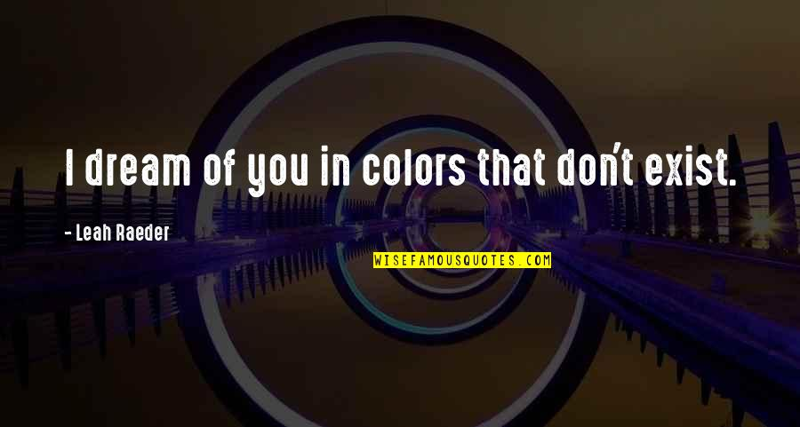 Art In Quotes By Leah Raeder: I dream of you in colors that don't