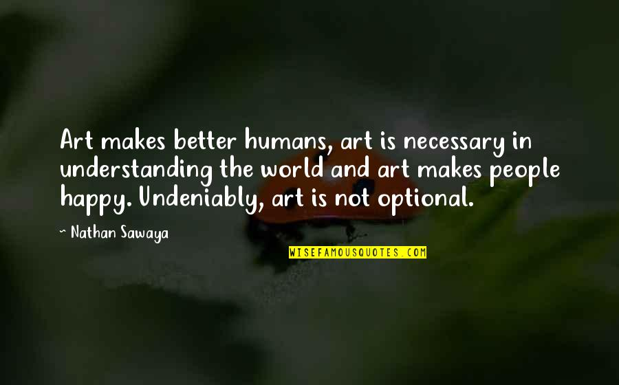 Art In Quotes By Nathan Sawaya: Art makes better humans, art is necessary in