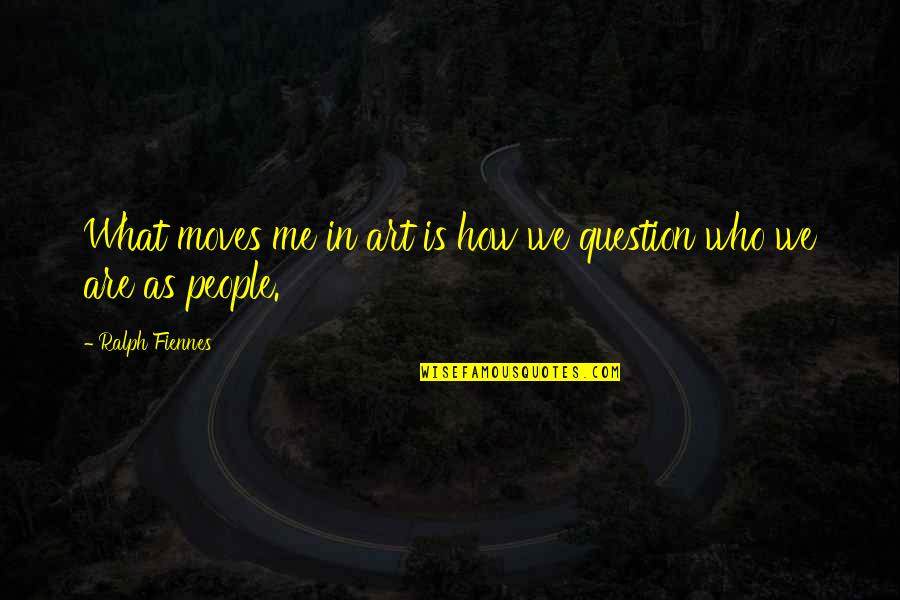 Art In Quotes By Ralph Fiennes: What moves me in art is how we