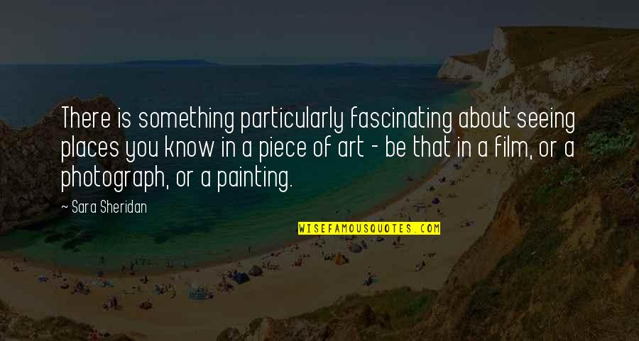 Art In Quotes By Sara Sheridan: There is something particularly fascinating about seeing places