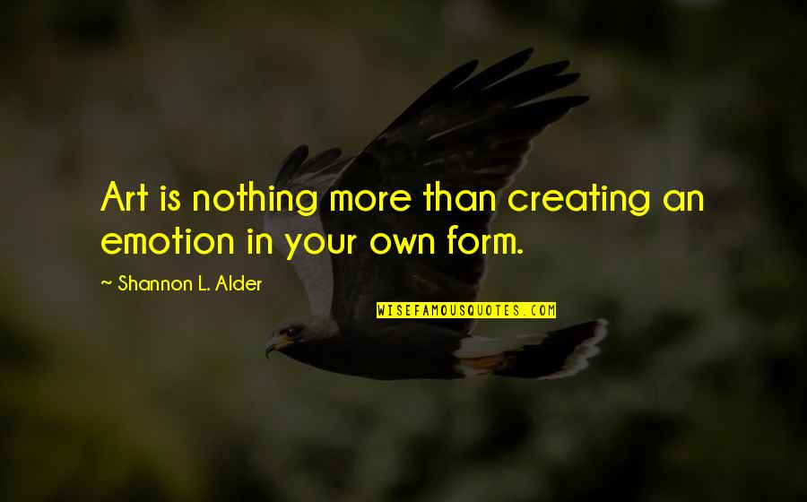 Art In Quotes By Shannon L. Alder: Art is nothing more than creating an emotion