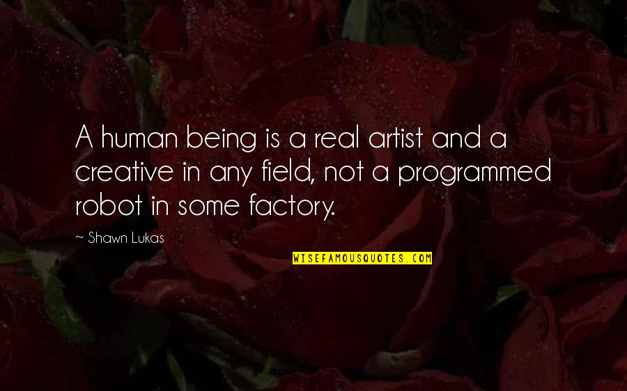 Art In Quotes By Shawn Lukas: A human being is a real artist and