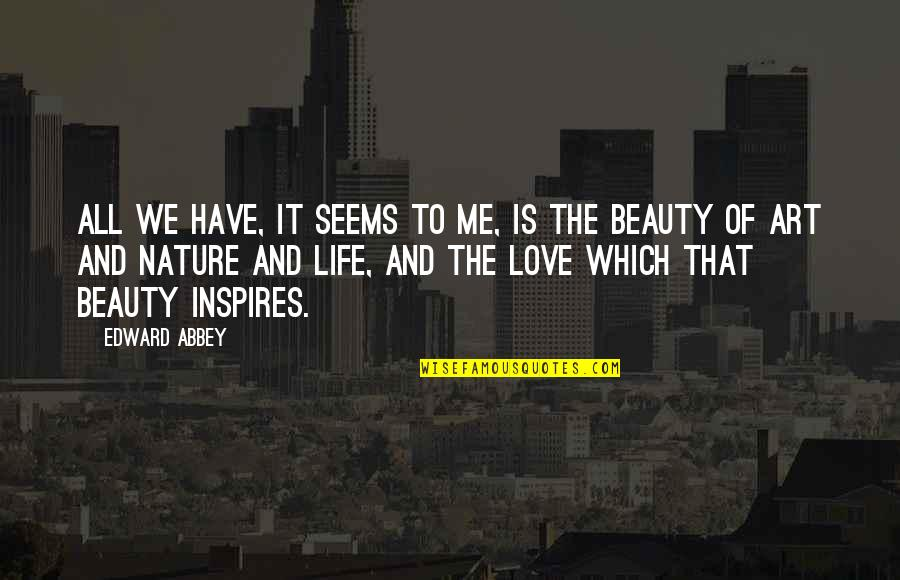Art Inspires Quotes By Edward Abbey: All we have, it seems to me, is