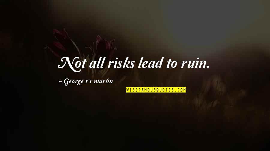 Art Inspires Quotes By George R R Martin: Not all risks lead to ruin.