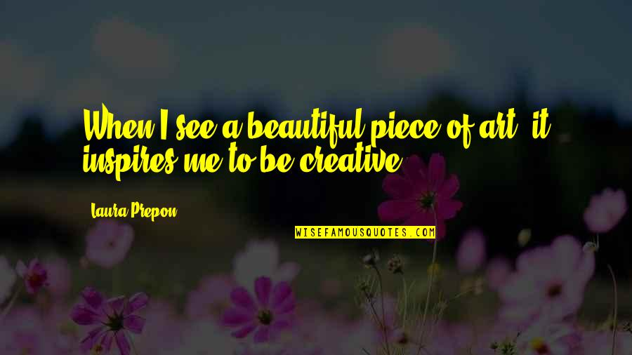 Art Inspires Quotes By Laura Prepon: When I see a beautiful piece of art,