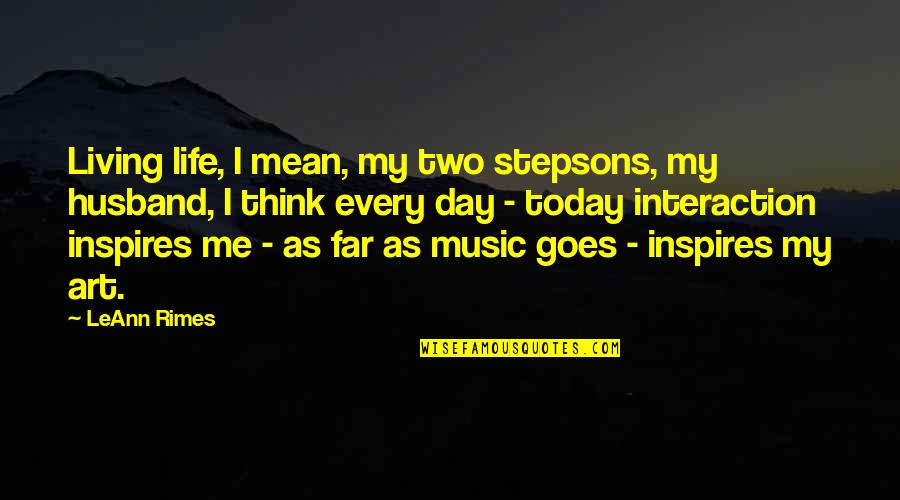 Art Inspires Quotes By LeAnn Rimes: Living life, I mean, my two stepsons, my