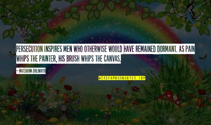 Art Inspires Quotes By Matshona Dhliwayo: Persecution inspires men who otherwise would have remained