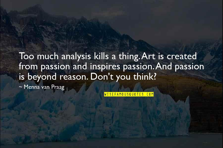 Art Inspires Quotes By Menna Van Praag: Too much analysis kills a thing. Art is