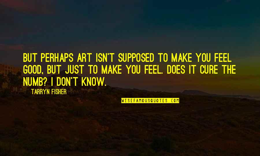 Art Inspires Quotes By Tarryn Fisher: But perhaps art isn't supposed to make you