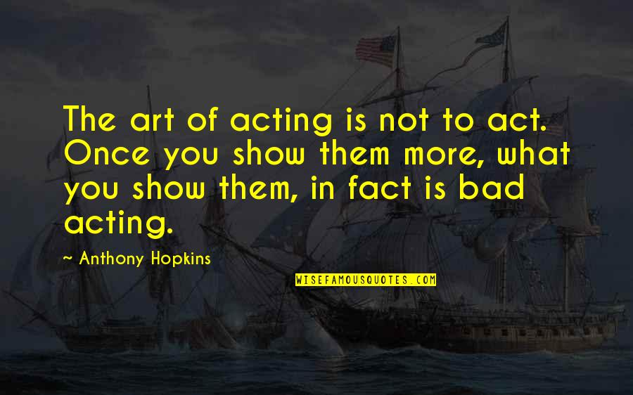 Art Is Bad Quotes By Anthony Hopkins: The art of acting is not to act.
