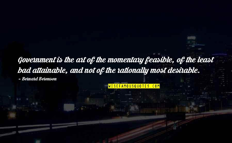 Art Is Bad Quotes By Bernard Berenson: Government is the art of the momentary feasible,