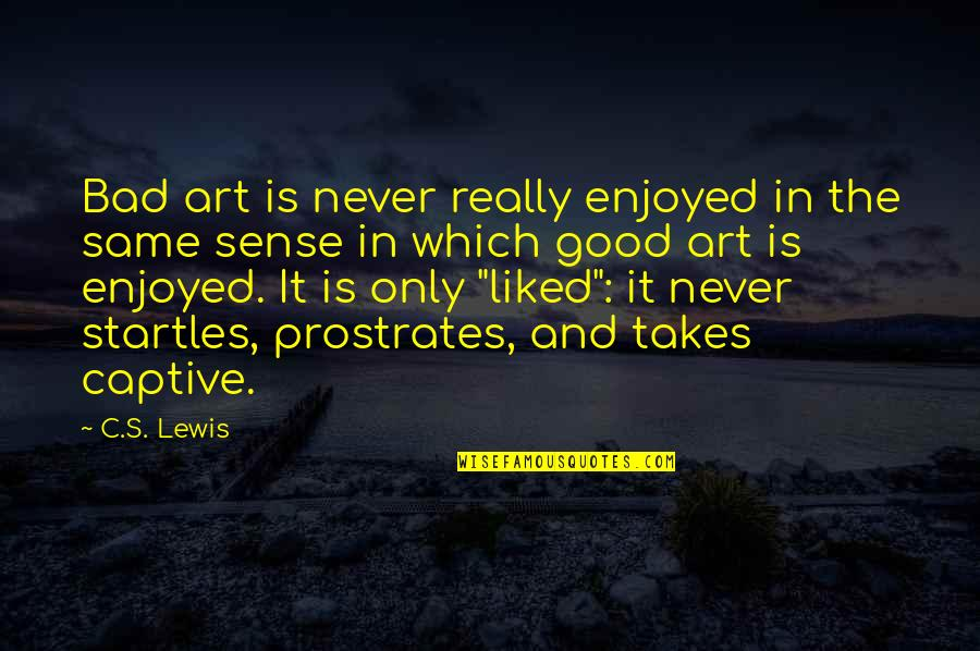 Art Is Bad Quotes By C.S. Lewis: Bad art is never really enjoyed in the
