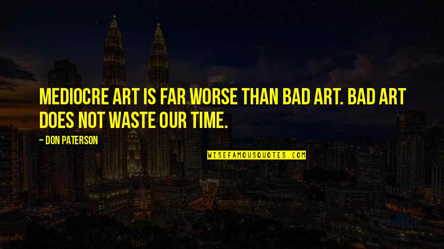 Art Is Bad Quotes By Don Paterson: Mediocre art is far worse than bad art.
