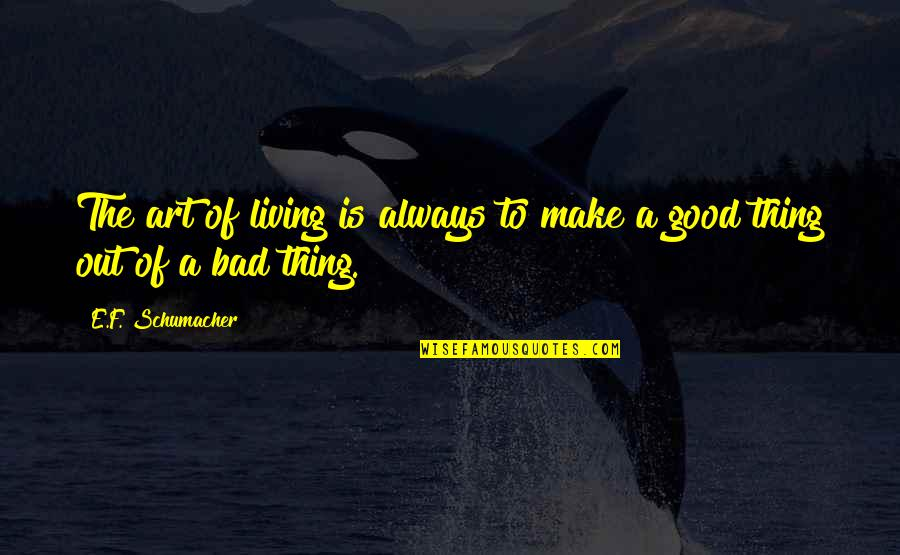 Art Is Bad Quotes By E.F. Schumacher: The art of living is always to make