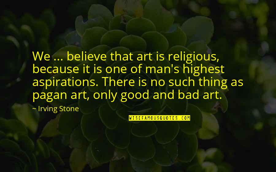 Art Is Bad Quotes By Irving Stone: We ... believe that art is religious, because