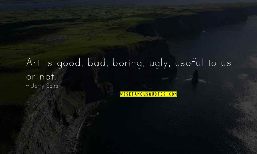 Art Is Bad Quotes By Jerry Saltz: Art is good, bad, boring, ugly, useful to