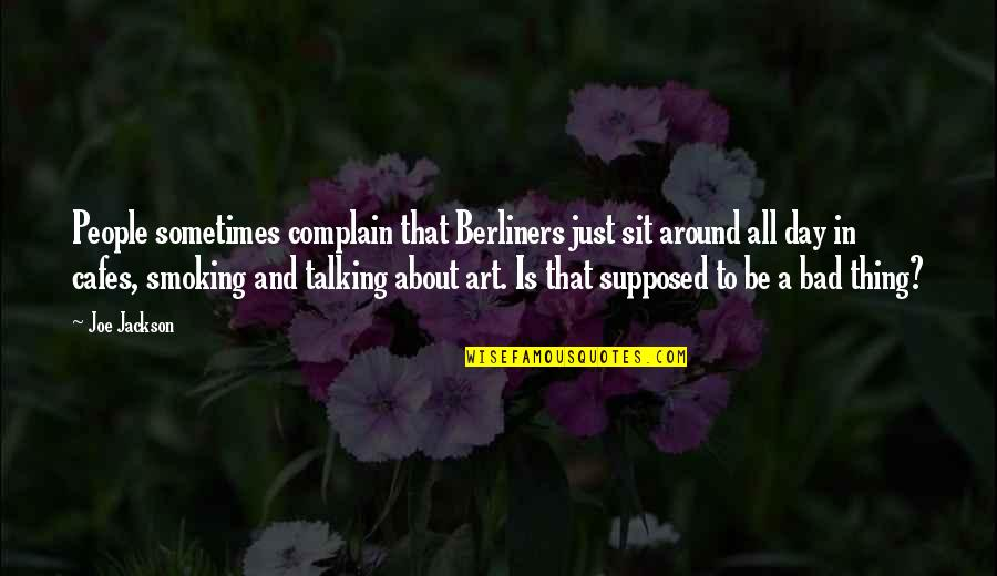 Art Is Bad Quotes By Joe Jackson: People sometimes complain that Berliners just sit around