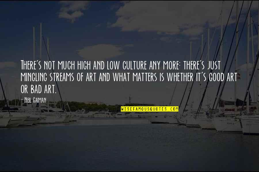 Art Is Bad Quotes By Neil Gaiman: There's not much high and low culture any