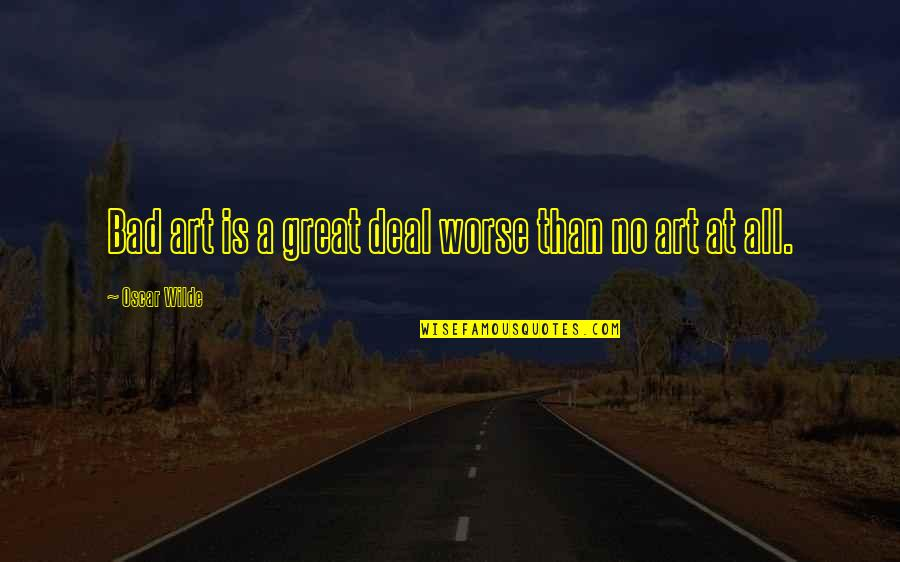 Art Is Bad Quotes By Oscar Wilde: Bad art is a great deal worse than