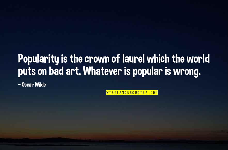 Art Is Bad Quotes By Oscar Wilde: Popularity is the crown of laurel which the