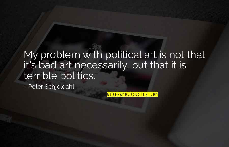 Art Is Bad Quotes By Peter Schjeldahl: My problem with political art is not that