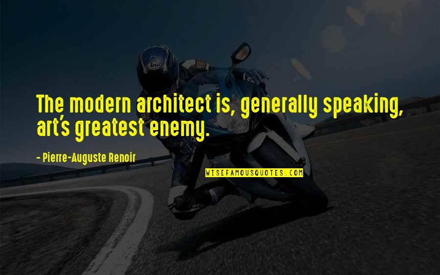 Art Is Bad Quotes By Pierre-Auguste Renoir: The modern architect is, generally speaking, art's greatest
