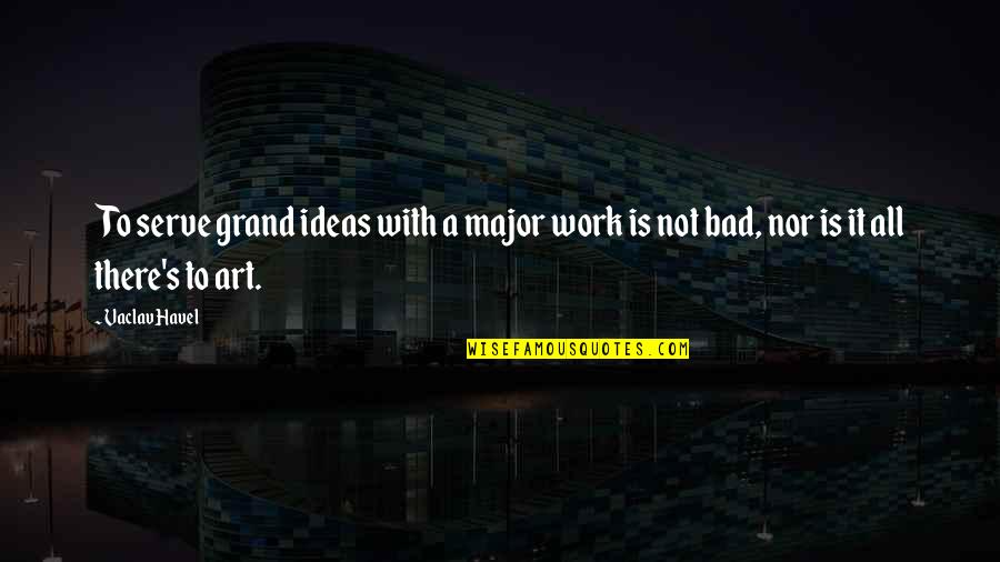 Art Is Bad Quotes By Vaclav Havel: To serve grand ideas with a major work