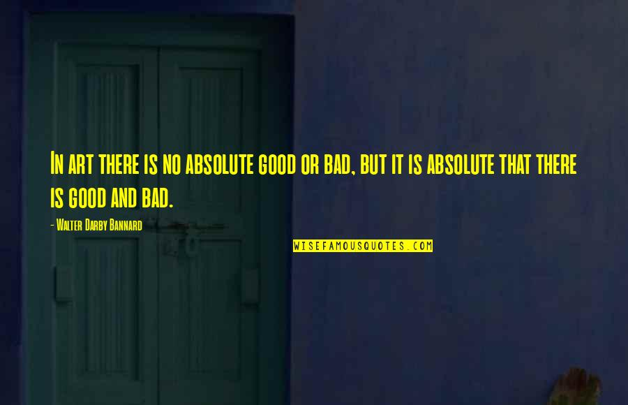 Art Is Bad Quotes By Walter Darby Bannard: In art there is no absolute good or