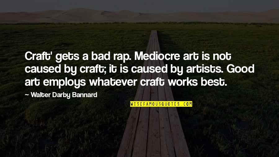 Art Is Bad Quotes By Walter Darby Bannard: Craft' gets a bad rap. Mediocre art is
