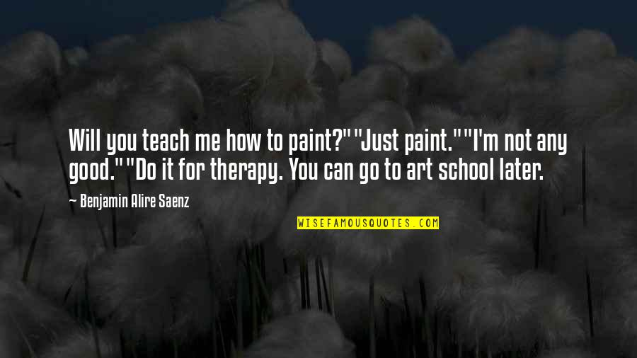 """Art Is Therapy Quotes By Benjamin Alire Saenz: Will you teach me how to paint?""""""""Just paint.""""""""I'm"""