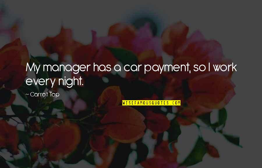 Art Is Therapy Quotes By Carrot Top: My manager has a car payment, so I