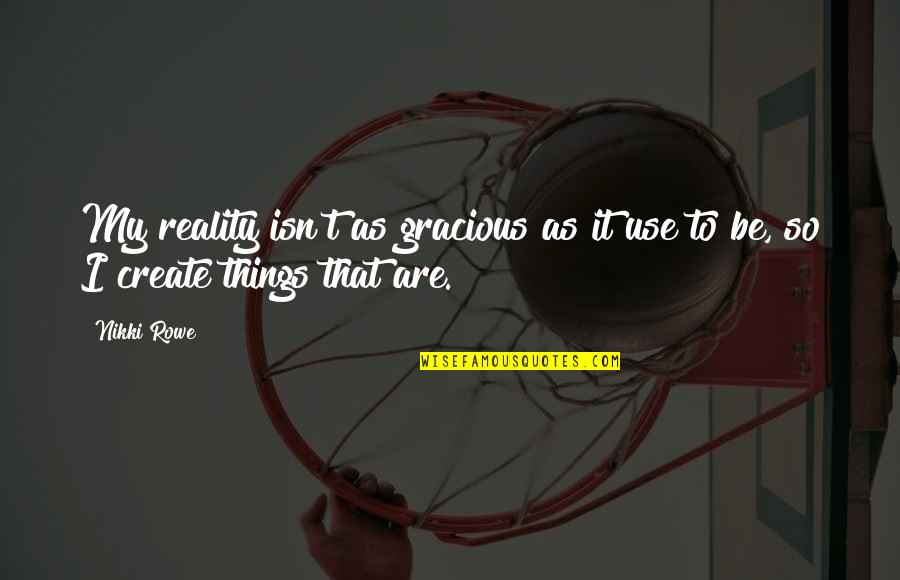 Art Is Therapy Quotes By Nikki Rowe: My reality isn't as gracious as it use