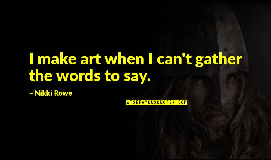 Art Is Therapy Quotes By Nikki Rowe: I make art when I can't gather the