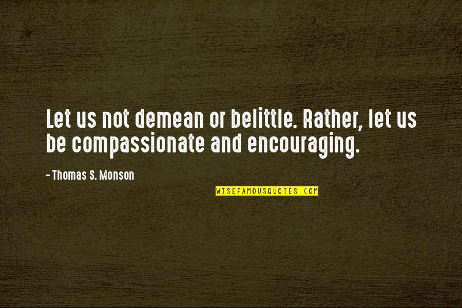 Art Is Therapy Quotes By Thomas S. Monson: Let us not demean or belittle. Rather, let