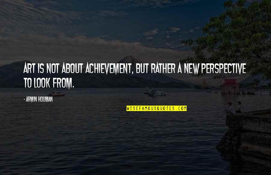 Art Motivational Quotes By Armin Houman: Art is not about achievement, but rather a